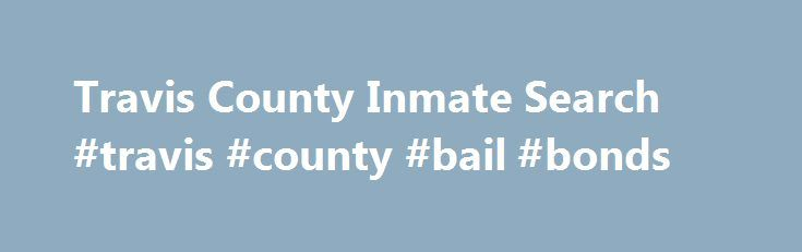 Travis County Inmate Search #travis #county #bail #bonds http://oklahoma-city.remmont.com/travis-county-inmate-search-travis-county-bail-bonds/  How do I find an inmate in jail? Locate an inmate by Travis County jail inmate search system online. Search for inmates currently in custody.The Travis County jail records list the inmate's information such as date of birth, booking number, booked time, offense ID, and more.Click here to search Contact the jailCall 512-854-4180 to find out if…