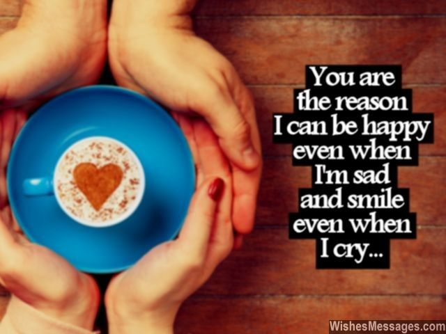 You are the reason I can be happy even when I am sad and smile even when I cry... via WishesMessages.com
