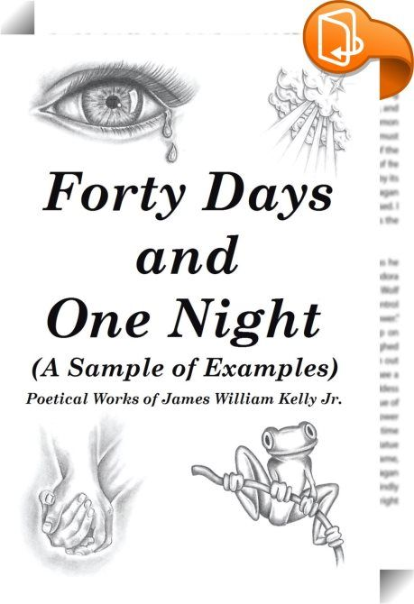 "Forty Days and One Night    ::  <p>Forty Days and One Night is a compilation of poems intended to be  used as a motivational aid in the writings of other poets from the  novice on up. This collection is a sample of examples of different  poetry types and styles. Rhyming, non-rhyming, happy, sad, simple,  complex (multiple rhyming schemed), haiku, romantic, faith based, and  story poems are the bulk of this set of examples. The straightforward  eight syllable poem or ""eight syllablur"" h..."