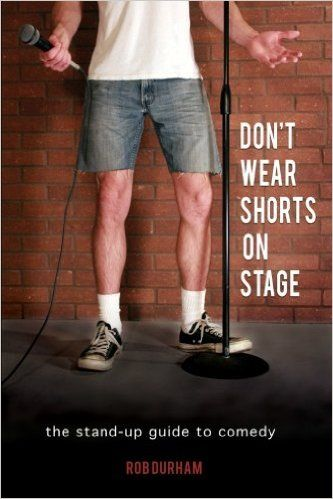 Don't Wear Shorts on Stage: The Stand-up Guide to Comedy: Rob Durham: 9781468004847: Amazon.com: Books