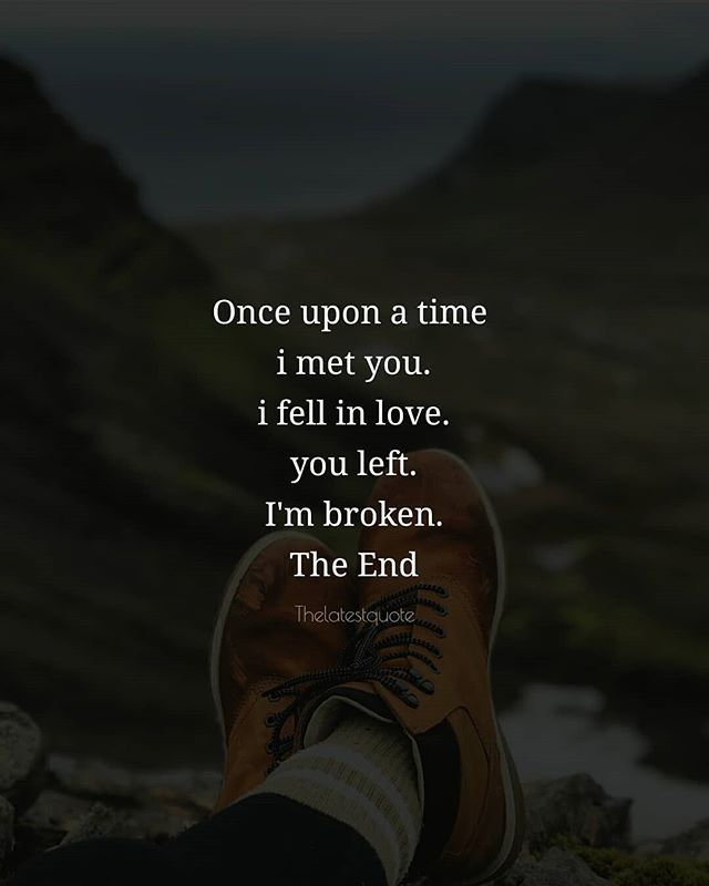 Once upon a time  i met you. i fell in love. you left. I'm broken. The End . . #thelatestquote #broken