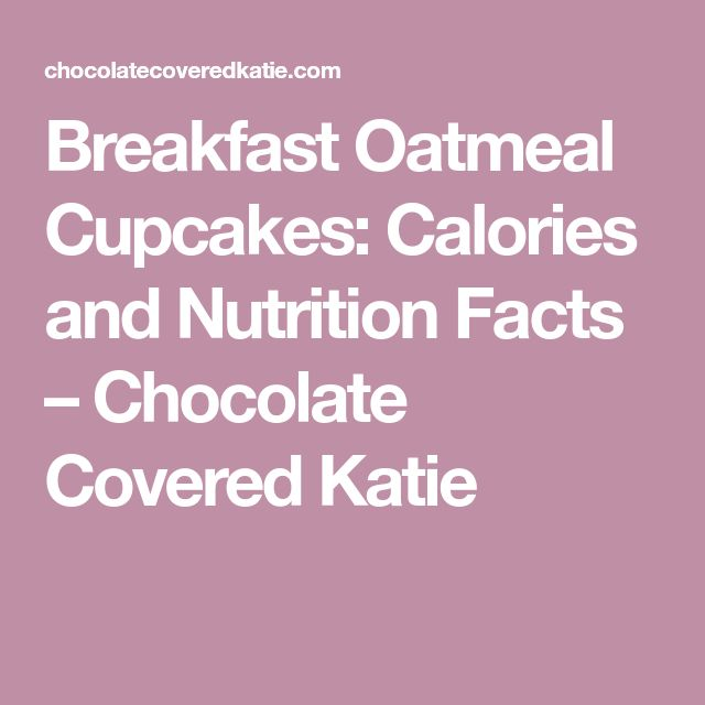 Breakfast Oatmeal Cupcakes: Calories and Nutrition Facts – Chocolate Covered Katie