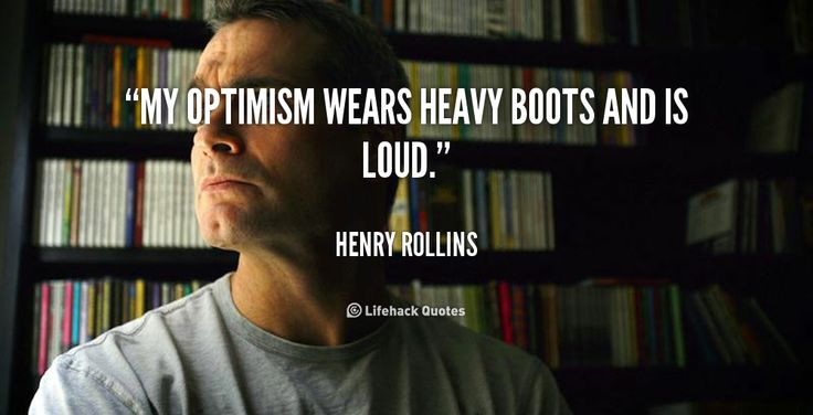 My optimism wears heavy boots and is loud. - Henry Rollins at Lifehack QuotesHenry Rollins at http://quotes.lifehack.org/by-author/henry-rollins/