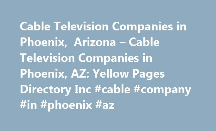 Cable Television Companies in Phoenix, Arizona – Cable Television Companies in Phoenix, AZ: Yellow Pages Directory Inc #cable #company #in #phoenix #az http://minneapolis.remmont.com/cable-television-companies-in-phoenix-arizona-cable-television-companies-in-phoenix-az-yellow-pages-directory-inc-cable-company-in-phoenix-az/  # Cable Television Companies In Phoenix Helpful Definition for: Cable Television Companies Cable television signals use only a part of the available bandwidth over…