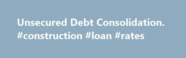 Unsecured Debt Consolidation. #construction #loan #rates http://loan.remmont.com/unsecured-debt-consolidation-construction-loan-rates/  #unsecured debt consolidation loans # Unsecured Debt Consolidation Understanding Your Options for Unsecured Debt Consolidation Unsecured debt consolidation is a means of combining multiple unsecured debts in a way that makes them simpler to manage. Unsecured debts are personal debts for which there is no physical collateral, such as credit card debts or…
