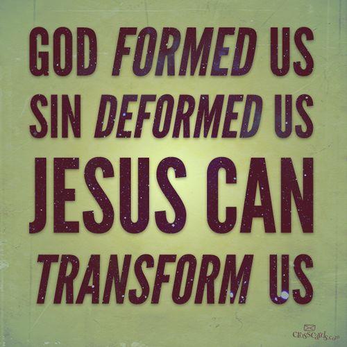 God formed us; Sin deformed us. Jesus Can Transform us!