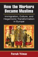 How the workers became muslims : immigration, culture, and hegemonic transformation in Europe / Ferruh Yilmaz