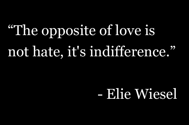 """""""The opposite of love is not hate, it's indifference."""" - Elie Wiesel"""