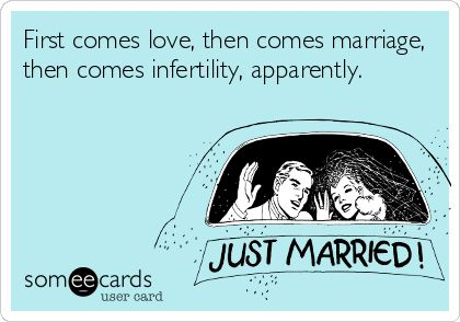 First comes love, then comes marriage, then comes #infertility, apparently.