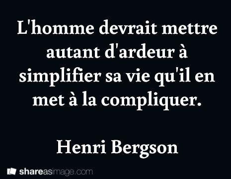 L'homme devrait mettre autant d'ardeur à simplifier sa vie qu'il en met à la compliquer. Henri Bergson