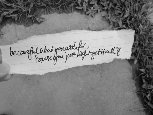 """""""Be careful for what you wish for cause you just might get it all. And then some you don't want."""" - Daughtry"""
