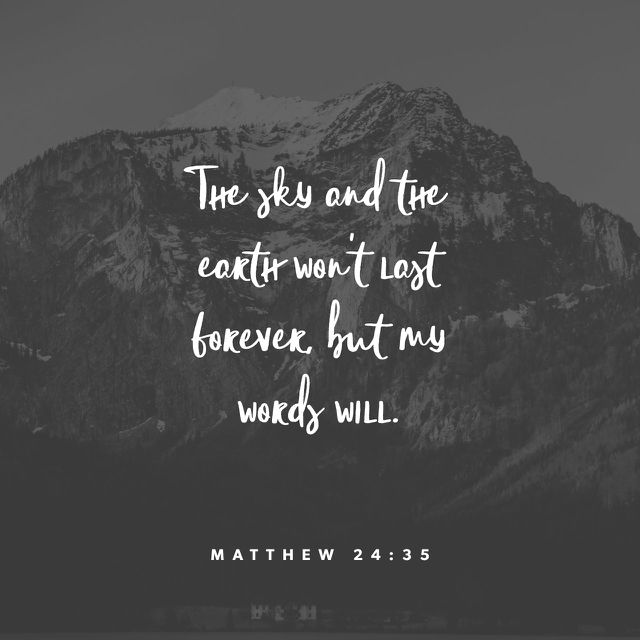 35 Heaven and earth will pass away, but my words will not pass away. (Matthew 24:35 ESV)