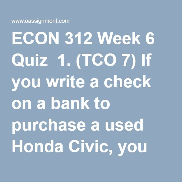 ECON 312 Week 6 Quiz  1. (TCO 7) If you write a check on a bank to purchase a used Honda Civic, you are using money primarily as  2. (TCO 7) The amount of money reported as M2  3. (TCO 7) Answer the question on the basis of the following list of assets:  1. Large-denominated ($100,000 and more) time deposits 2. Noncheckable savings deposits 3. Currency (coins and paper money) in circulation 4. Small-denominated (less than $100,000) time deposits 5. Stock certificates 6. Checkable deposits…