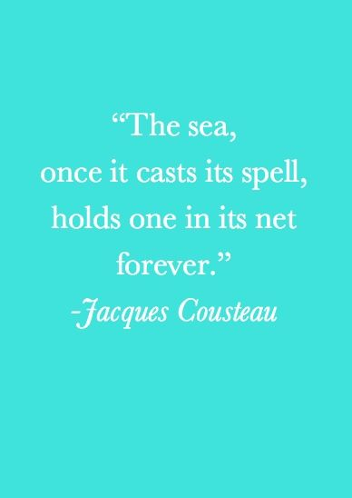 """""""The sea, once it casts its spell, holds one in its net forever."""" Jacques Cousteau"""