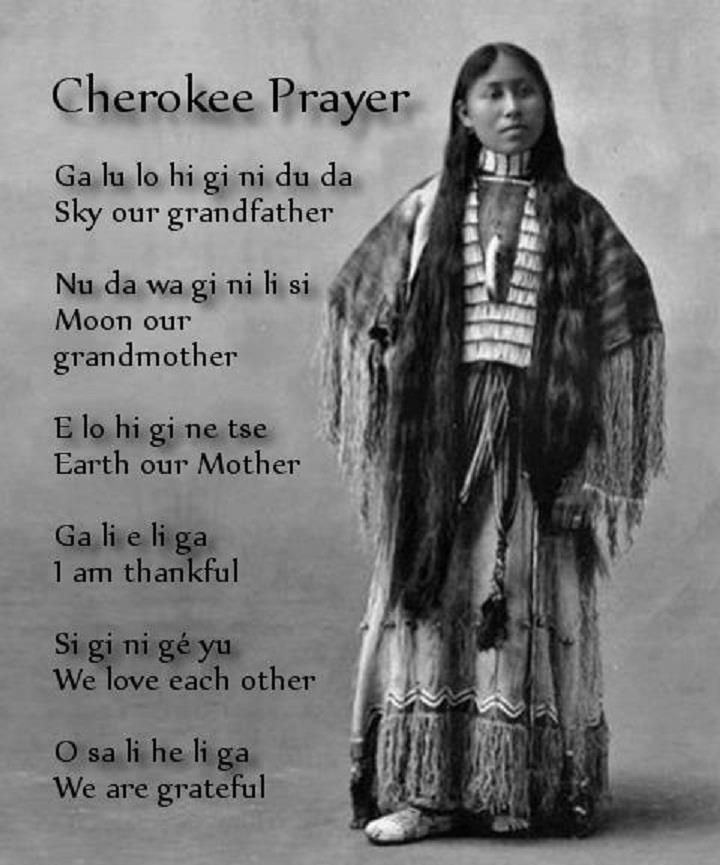 Cherokee Prayer.  Ga lu lo hi gi ni du da (Sky our grandfather); Nu da wa gi ni li si (Moon our grandmother); E lo hi gi ne tac (Earth our mother); Ga li e li ga (I am thankful); Si gi ni ge yu (We love each other); O sa li he li ga (We are grateful).