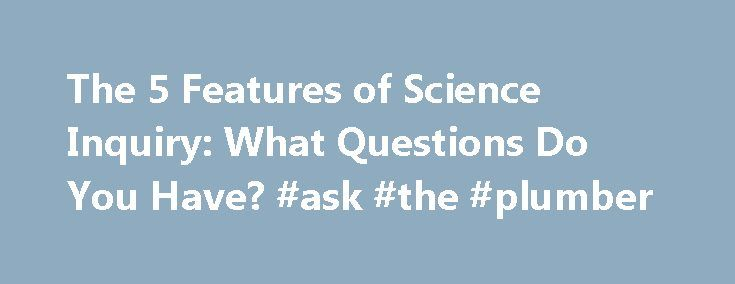 The 5 Features of Science Inquiry: What Questions Do You Have? #ask #the #plumber http://questions.remmont.com/the-5-features-of-science-inquiry-what-questions-do-you-have-ask-the-plumber/  #ask science questions # The 5 Features of Science Inquiry: What Questions Do You Have? 85 SHARES A few months ago, I wrote about the National Research Council's 5 features of science inquiry: Learner Engages in Scientifically Oriented Questions Learner Gives Priority to Evidence in Responding to…