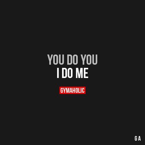 You Do You I do me. https://www.gymaholic.co