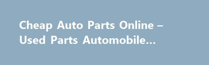 Cheap Auto Parts Online – Used Parts Automobile #auto #outlet http://auto-car.nef2.com/cheap-auto-parts-online-used-parts-automobile-auto-outlet/  #cheap auto parts online # Cheap Auto Parts Online Searching for Cheap Auto Parts Online? At Rockwood Auto Parts we have an extensive online shop filled with all kinds of car parts used. Visit our Cheap Auto Parts Online Store and get started with your search. We have been in business since 1964 and we pride ourselves on offering hard to find and…