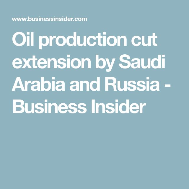 Oil production cut extension by Saudi Arabia and Russia - Business Insider