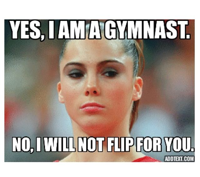 """When ever I say I'm a gymnast, people always ask me to do a """"flip"""" ummm we are kinda in the middle of the cafeteria at school...... Soooo....... No"""