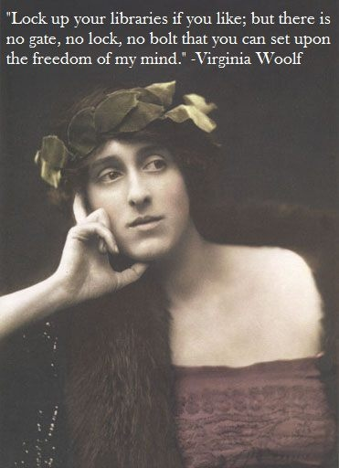 Lock up your libraries if you like; but there is no gate, no lock, no bolt that you can set upon the freedom of my mind.  Virginia Woolf