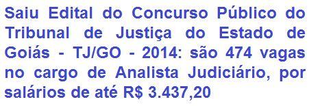 O Tribunal de Justiça do Estado de Goiás - TJ/GO, torna público a realização do 1° Concurso Público Unificado para o provimento de 474 vagas de nível superior no cargo de Analista Judiciário em diversas áreas/especialidades. As oportunidades serão distribuídas nas regiões judiciárias que agrupam as Comarcas do Estado de Goiás. Os vencimentos iniciais terão os valores de R$ 3.093,48 e ou de R$ 3.437,20, mais Auxílio Alimentação de R$ 442,71.
