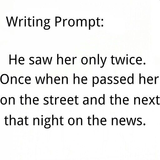 Prompt -- he saw her only twice. once when he passed her on the street and the next that night on the news