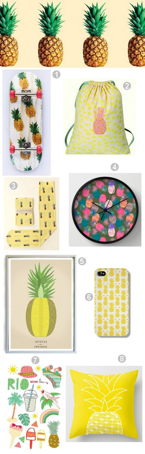 1- Skate Ananas 2- Sac à dos/Sac à goûter Ananas by Mimi'Lou 3- Chaussettes imprimées Ananas by Strathcona 4- Horloge Pina colada by Schatzi Brown 5- Affiche Vintage ananas by French Blossom 6- Coque de protection iphone Ananas by The Dairy 7- Tatouages éphémères Rio by Mimi'Lou 8- Coussin Ananas by Ramalamb