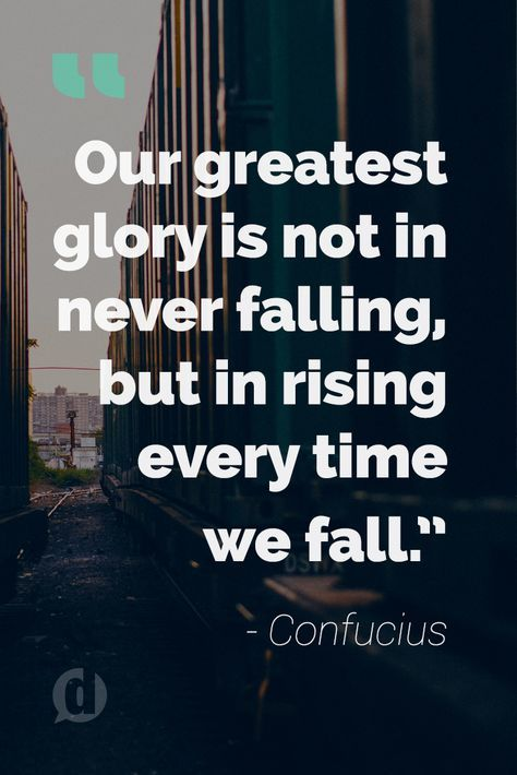 """Our greatest glory is not in never falling, but in rising every time we fall."""