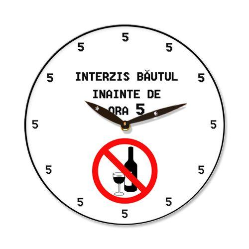 Ceas Interzis bautura    Ceas de perete cu mesajul Interzis bautura inainte de ora 5. Ce bine ca la acest ceas toate orele indica 5.