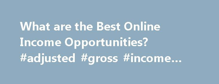 What are the Best Online Income Opportunities? #adjusted #gross #income #calculator http://incom.remmont.com/what-are-the-best-online-income-opportunities-adjusted-gross-income-calculator/  #online income opportunities # What are the Best Online Income Opportunities? If you want to work at home online, then you'll need to research some of the excellent online income opportunities available. There are many, and some are better than others. Some are borderline or outright scams too though…