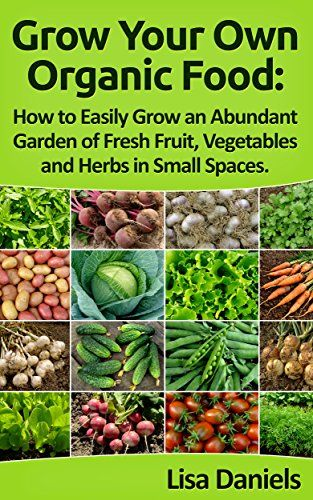 Grow your Own Organic Food: How to Easily Grow an Abundant Garden of Fresh Fruit, Vegetables and Herbs in Small Spaces: A Green Thumbs Guide to an Organic Food Producing Garden - http://goodvibeorganics.com/grow-your-own-organic-food-how-to-easily-grow-an-abundant-garden-of-fresh-fruit-vegetables-and-herbs-in-small-spaces-a-green-thumbs-guide-to-an-organic-food-producing-garden/