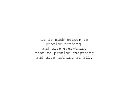 It's much better to promise nothing and give everything than to promise everything and give nothing at all