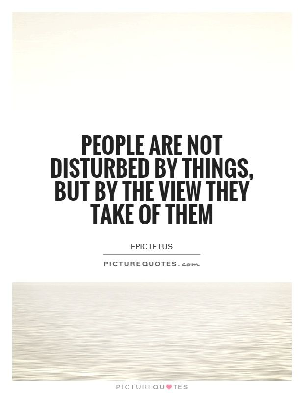 People Are Not Disturbed By Things, But By The View They Take Of Them. Attitude  QuotesPicture ...