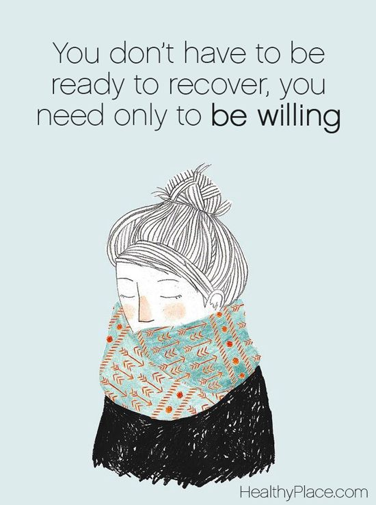Quote on addictions: You don't have to be ready to recover, you need only to be willing. www.HealthyPlace.com