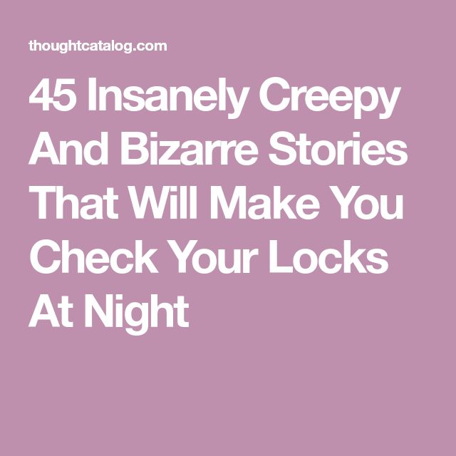 45 Insanely Creepy And Bizarre Stories That Will Make You Check Your Locks At Night