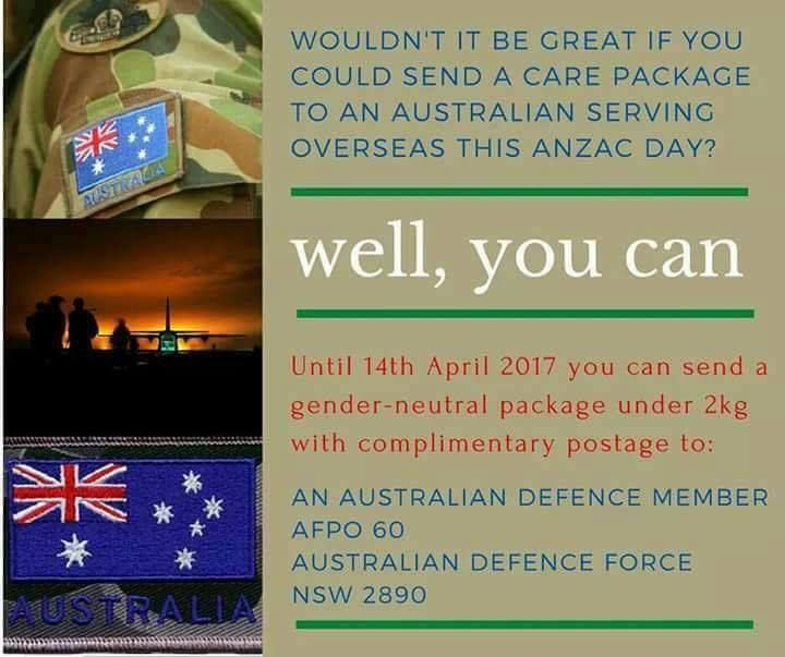 Some of you may be aware of our military connection and we wanted to raise this important issue with you. To help with ideas here is some info about what to send: Food  Anzac biscuits  Salted peanuts  Muesli bars  Instant Noodles  Lollies  Small tinned consumables  Other commercially manufactured and packaged foods that are non-perishable Toiletries  Deodorant (non aerosol)  Shaving cream (non aerosol)  Small bottle of talcum powder  Disposable razors  Shower Gel  Lip Balm Other ideas…