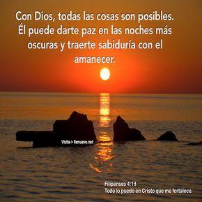 Promesas - Todo es Posible Con Dios, todas las cosas son posibles. Él puede darte paz en las noches más oscuras y traerte sabiduría con el amanecer. Filipenses 4:13 Todo lo puedo en Cristo que me fortalece. 2 Corintios 12:9 Y El me ha dicho: Te basta mi gracia, pues mi poder se perfecciona en la debilidad. Por tanto, muy gustosamente me gloriaré más bien en mis debilidades, para que el poder de Cristo more en mí. Efesios 3:16