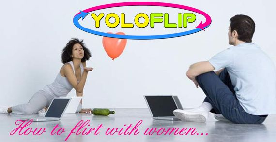 How to Flirt with Women - YOLOFLIP.COM BLOG