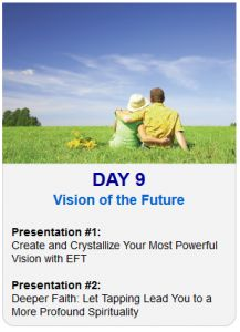 It's Day 9 of the 2013 Tapping World Summit    Tonight's EFT Topic – Vision of the Future    Session #1:  Create and Crystallize Your Most Powerful Vision with EFT    Session #2:  Deeper Faith: Let Tapping Lead You to a More Profound Spirituality    Register Here