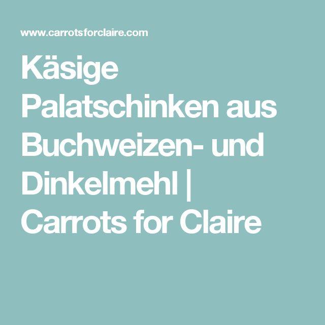 Käsige Palatschinken aus Buchweizen- und Dinkelmehl   Carrots for Claire