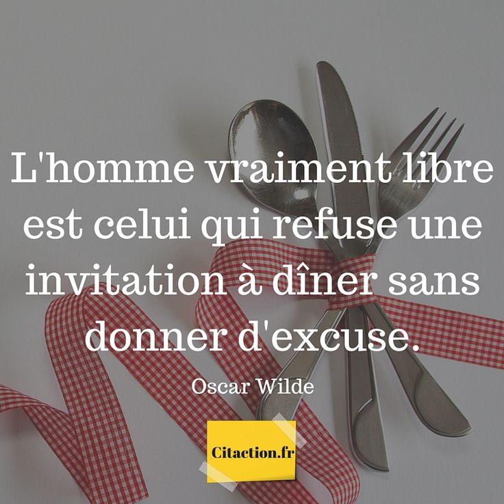 L'homme vraiment libre est celui qui refuse une invitation à dîner sans donner d'excuse. Oscar Wilde