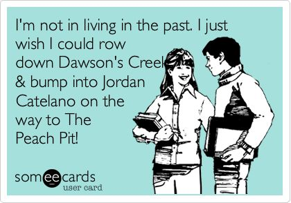 I'm not in living in the past. I just wish I could row down Dawson's Creek & bump into Jordan Catelano on the way to The Peach Pit!