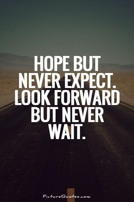 Hope but never expect. Look forward but never wait. Picture Quotes.