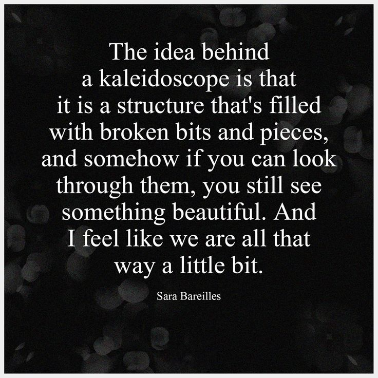 """The idea behind a kaleidoscope is that it is a structure that's filled with broken bits and pieces, and somehow if you can look through them , you still see something beautiful. And I feel like we are all that way a little bit."" - Sara Bareilles"
