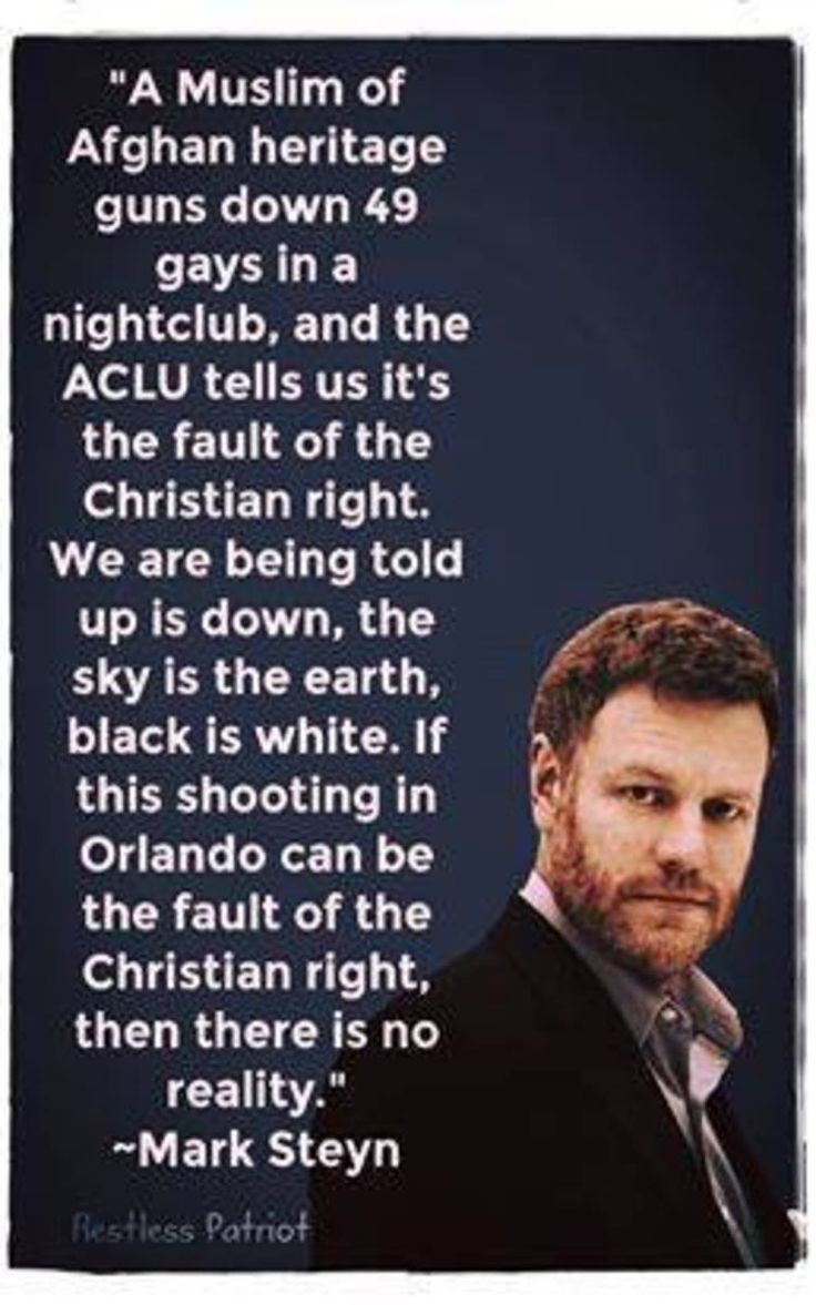 A Muslim of Afghan heritage guns down 49 gays in a nightclub and the ACLU tells us it's the fault of the Christian right. We are being told up is down, the sky is the earth, black is white. If this shooting in Orlando can be the fault of the Christian right then there is no reality - Mark Steyn
