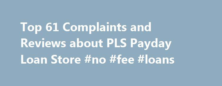 Top 61 Complaints and Reviews about PLS Payday Loan Store #no #fee #loans http://loans.remmont.com/top-61-complaints-and-reviews-about-pls-payday-loan-store-no-fee-loans/  #payday loan store # Consumer Complaints Reviews Over a period of time when using the PLS prepaid card I began to recognize unidentified charges to my account. Firstly, I phoned when I first received the card because I recognized that there were consistently $1 charges being deducted from the card and decided to switch to…