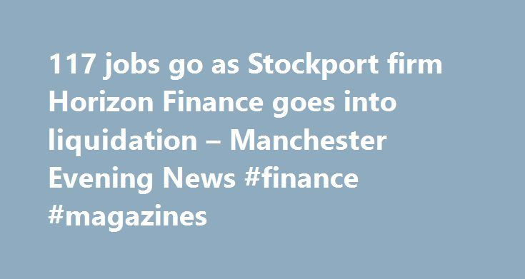 117 jobs go as Stockport firm Horizon Finance goes into liquidation – Manchester Evening News #finance #magazines http://finance.remmont.com/117-jobs-go-as-stockport-firm-horizon-finance-goes-into-liquidation-manchester-evening-news-finance-magazines/  #cash finance direct # 117 jobs go as Stockport firm Horizon Finance goes into liquidation Loans call centre Cash Finance Direct, trading as Horizon Finance, has been placed into liquidation. The firm, which sold loans over the phone on behalf…