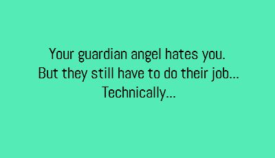 Your guardian angel hates you, but they still have to do their job. Technically.
