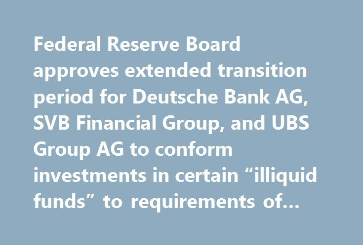 """Federal Reserve Board approves extended transition period for Deutsche Bank AG, SVB Financial Group, and UBS Group AG to conform investments in certain """"illiquid funds"""" to requirements of Volcker rule http://betiforexcom.livejournal.com/24666108.html  Federal Reserve Board approves extended transition period for Deutsche Bank AG, SVB Financial Group, and UBS Group AG to conform investments in certain """"illiquid funds"""" to requirements of Volcker ruleThe post Federal Reserve Board approves…"""